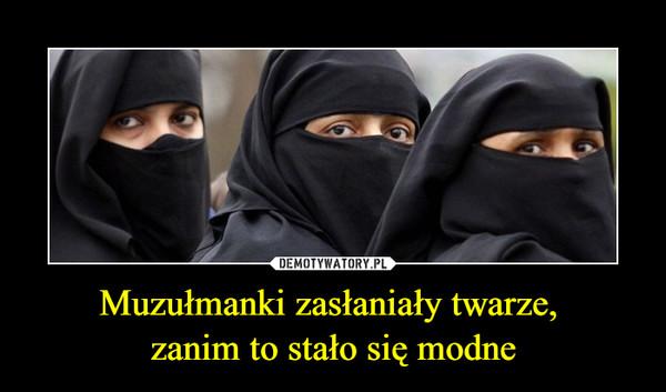 Muzułmanki zasłaniały twarze, zanim to stało się modne –