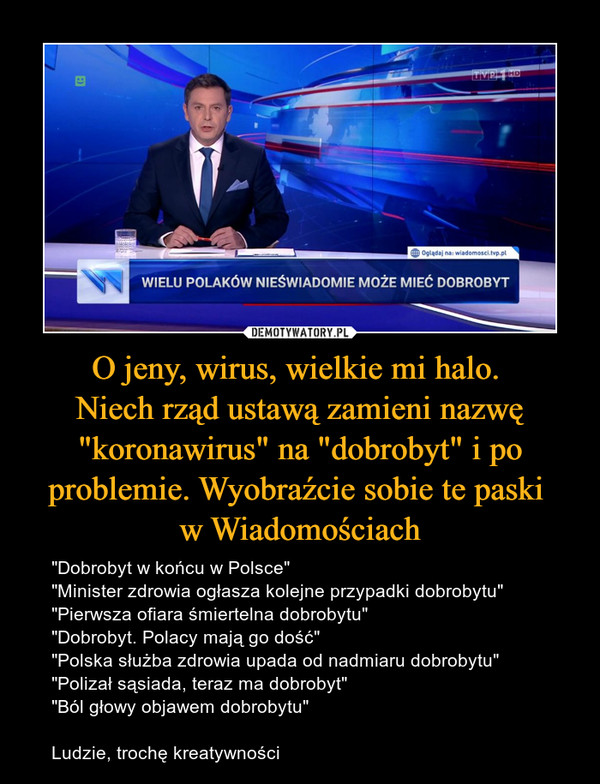 """O jeny, wirus, wielkie mi halo. Niech rząd ustawą zamieni nazwę """"koronawirus"""" na """"dobrobyt"""" i po problemie. Wyobraźcie sobie te paski w Wiadomościach – """"Dobrobyt w końcu w Polsce""""""""Minister zdrowia ogłasza kolejne przypadki dobrobytu""""""""Pierwsza ofiara śmiertelna dobrobytu""""""""Dobrobyt. Polacy mają go dość""""""""Polska służba zdrowia upada od nadmiaru dobrobytu""""""""Polizał sąsiada, teraz ma dobrobyt""""""""Ból głowy objawem dobrobytu""""Ludzie, trochę kreatywności"""