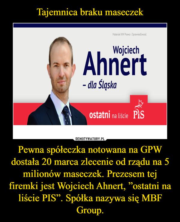 """Pewna spółeczka notowana na GPW dostała 20 marca zlecenie od rządu na 5 milionów maseczek. Prezesem tej firemki jest Wojciech Ahnert, """"ostatni na liście PIS"""". Spółka nazywa się MBF Group. –"""