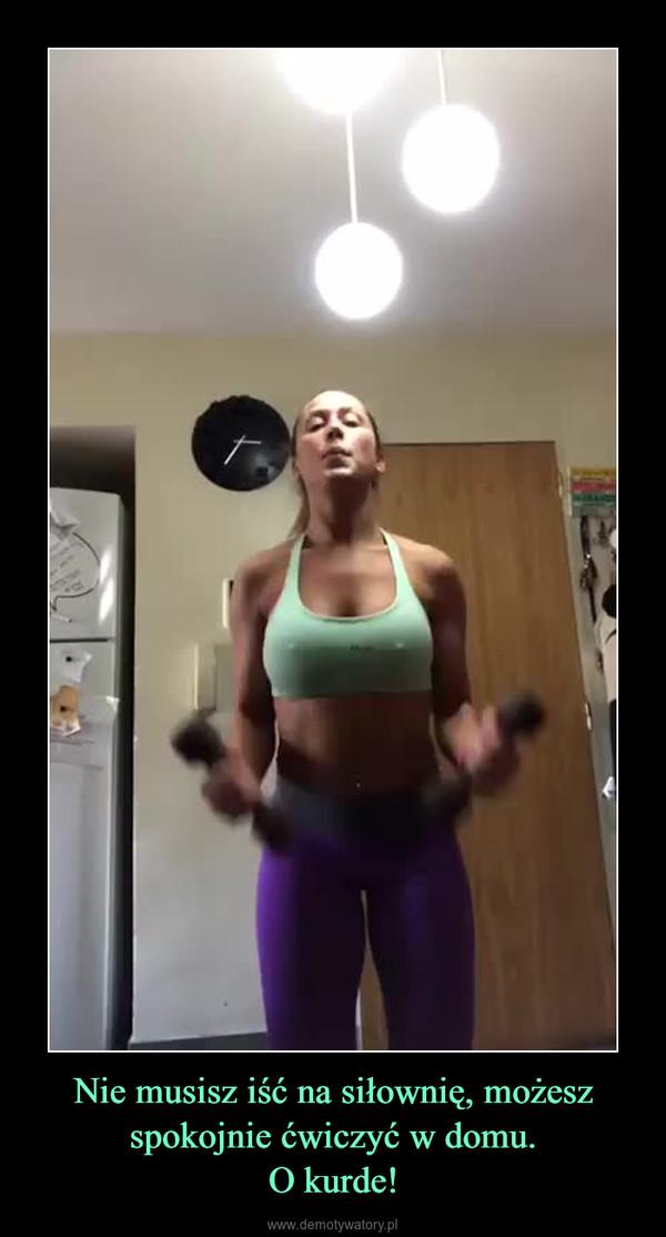 Nie musisz iść na siłownię, możesz spokojnie ćwiczyć w domu.O kurde! –