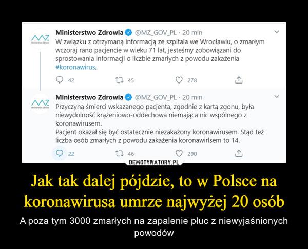Jak tak dalej pójdzie, to w Polsce na koronawirusa umrze najwyżej 20 osób – A poza tym 3000 zmarłych na zapalenie płuc z niewyjaśnionych powodów Ministerstwo Zdrowia@MZ_GOV_PL·20 minW związku z otrzymaną informacją ze szpitala we Wrocławiu, o zmarłym wczoraj rano pacjencie w wieku 71 lat, jesteśmy zobowiązani do sprostowania informacji o liczbie zmarłych z powodu zakażenia #koronawirus.Ministerstwo Zdrowia@MZ_GOV_PL·20 minPrzyczyną śmierci wskazanego pacjenta, zgodnie z kartą zgonu, była niewydolność krążeniowo-oddechowa niemająca nic wspólnego z koronawirusem. Pacjent okazał się być ostatecznie niezakażony koronawirusem. Stąd też liczba osób zmarłych z powodu zakażenia koronawirlsem to 14.