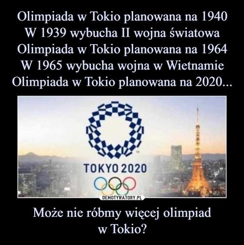 Olimpiada w Tokio planowana na 1940 W 1939 wybucha II wojna światowa Olimpiada w Tokio planowana na 1964 W 1965 wybucha wojna w Wietnamie Olimpiada w Tokio planowana na 2020... Może nie róbmy więcej olimpiad w Tokio?