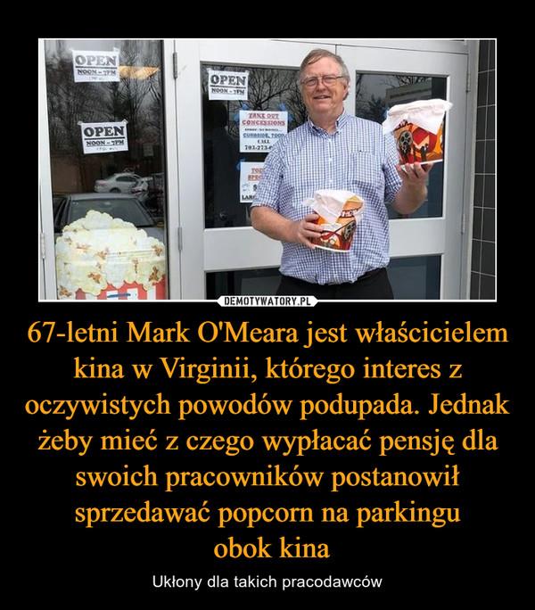 67-letni Mark O'Meara jest właścicielem kina w Virginii, którego interes z oczywistych powodów podupada. Jednak żeby mieć z czego wypłacać pensję dla swoich pracowników postanowił sprzedawać popcorn na parkingu obok kina – Ukłony dla takich pracodawców