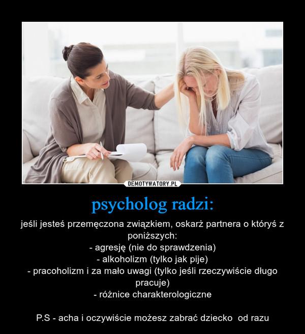 psycholog radzi: – jeśli jesteś przemęczona związkiem, oskarż partnera o któryś z poniższych:- agresję (nie do sprawdzenia)- alkoholizm (tylko jak pije)- pracoholizm i za mało uwagi (tylko jeśli rzeczywiście długo pracuje)- różnice charakterologiczneP.S - acha i oczywiście możesz zabrać dziecko  od razu