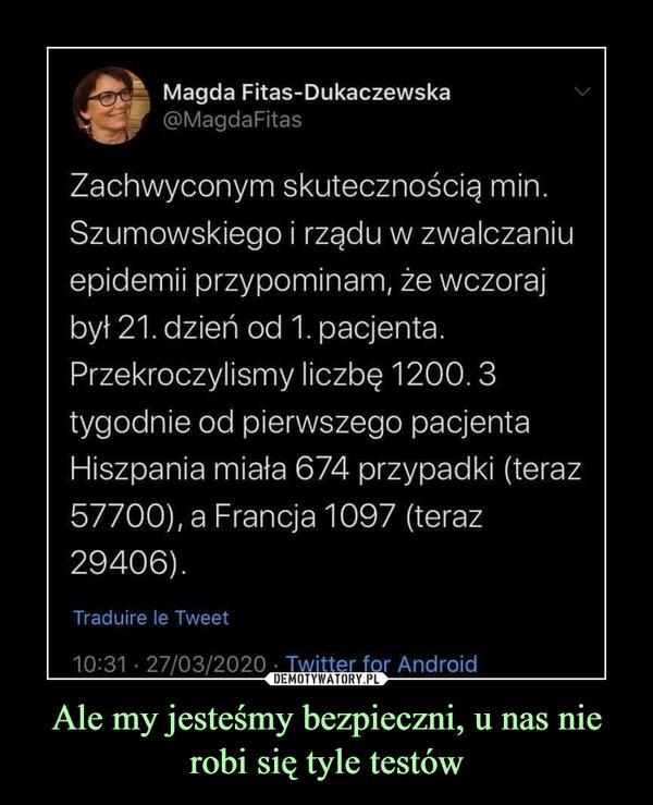 Ale my jesteśmy bezpieczni, u nas nie robi się tyle testów –  Magda Fitas-Dukaczewska Zachwyconym skutecznością min. Szumowskiego i rządu w zwalczaniu epidemii przypominam, że wczoraj był 21. dziń od 1. pacjenta. Przekroczyliśmy liczbę 1200. 3 tygodnie od pierwszego pacjenta Hiszpania miała 674 przypadki (teraz 57700) a Francja 1097 (teraz 29406)