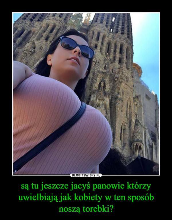 są tu jeszcze jacyś panowie którzy uwielbiają jak kobiety w ten sposób noszą torebki? –