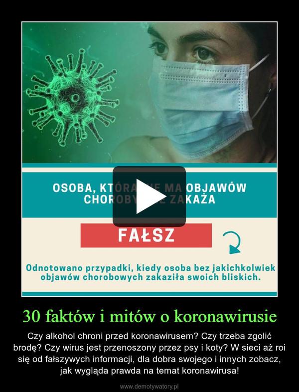 30 faktów i mitów o koronawirusie – Czy alkohol chroni przed koronawirusem? Czy trzeba zgolić brodę? Czy wirus jest przenoszony przez psy i koty? W sieci aż roi się od fałszywych informacji, dla dobra swojego i innych zobacz, jak wygląda prawda na temat koronawirusa!