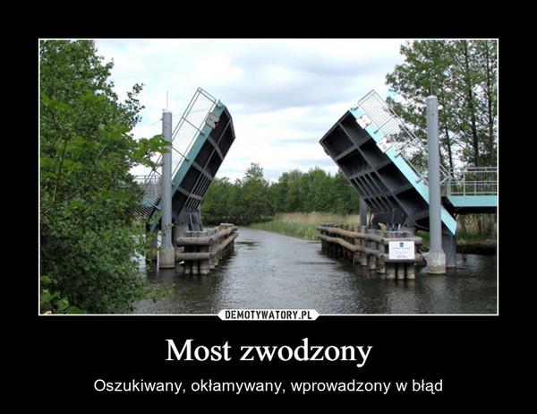 Most zwodzony – Oszukiwany, okłamywany, wprowadzony w błąd