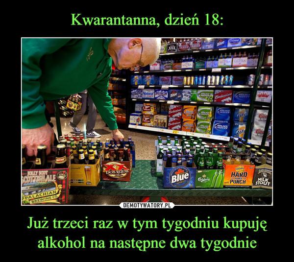 Już trzeci raz w tym tygodniu kupuję alkohol na następne dwa tygodnie –