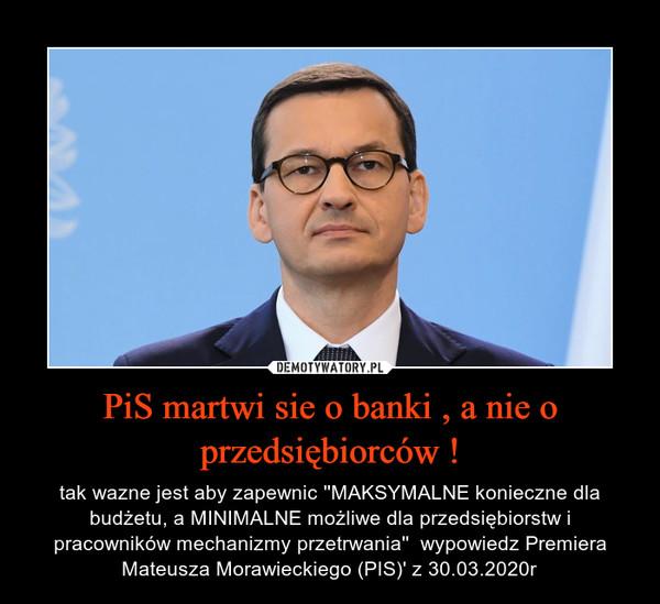 PiS martwi sie o banki , a nie o przedsiębiorców ! – tak wazne jest aby zapewnic ''MAKSYMALNE konieczne dla budżetu, a MINIMALNE możliwe dla przedsiębiorstw i pracowników mechanizmy przetrwania''  wypowiedz Premiera Mateusza Morawieckiego (PIS)' z 30.03.2020r