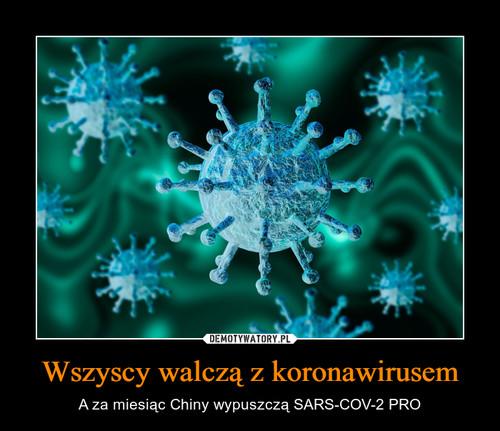 Wszyscy walczą z koronawirusem