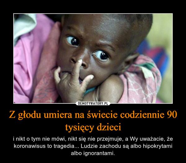 Z głodu umiera na świecie codziennie 90 tysięcy dzieci – i nikt o tym nie mówi, nikt się nie przejmuje, a Wy uważacie, że koronawisus to tragedia... Ludzie zachodu są albo hipokrytami albo ignorantami.