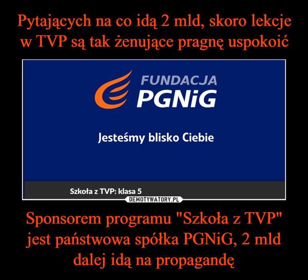 """Sponsorem programu """"Szkoła z TVP"""" jest państwowa spółka PGNiG, 2 mld dalej idą na propagandę –"""