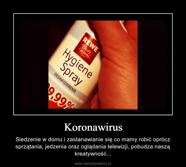 Koronawirus – Siedzenie w domu i zastanawianie się co mamy robić oprócz sprzątania, jedzenia oraz oglądania telewizji, pobudza naszą kreatywność...