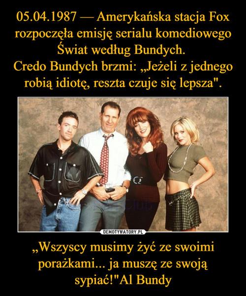 """05.04.1987 — Amerykańska stacja Fox rozpoczęła emisję serialu komediowego Świat według Bundych.  Credo Bundych brzmi: """"Jeżeli z jednego robią idiotę, reszta czuje się lepsza"""". """"Wszyscy musimy żyć ze swoimi porażkami... ja muszę ze swoją sypiać!""""Al Bundy"""
