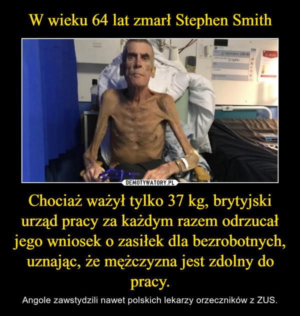 Chociaż ważył tylko 37 kg, brytyjski urząd pracy za każdym razem odrzucał jego wniosek o zasiłek dla bezrobotnych, uznając, że mężczyzna jest zdolny do pracy. – Angole zawstydzili nawet polskich lekarzy orzeczników z ZUS.