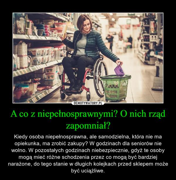 A co z niepełnosprawnymi? O nich rząd zapomniał? – Kiedy osoba niepełnosprawna, ale samodzielna, która nie ma opiekunka, ma zrobić zakupy? W godzinach dla seniorów nie wolno. W pozostałych godzinach niebezpiecznie, gdyż te osoby mogą mieć różne schodzenia przez co mogą być bardziej narażone, do tego stanie w długich kolejkach przed sklepem może być uciążliwe.