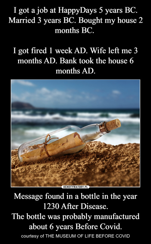 I got a job at HappyDays 5 years BC. Married 3 years BC. Bought my house 2 months BC.   I got fired 1 week AD. Wife left me 3 months AD. Bank took the house 6 months AD. Message found in a bottle in the year 1230 After Disease. The bottle was probably manufactured about 6 years Before Covid.