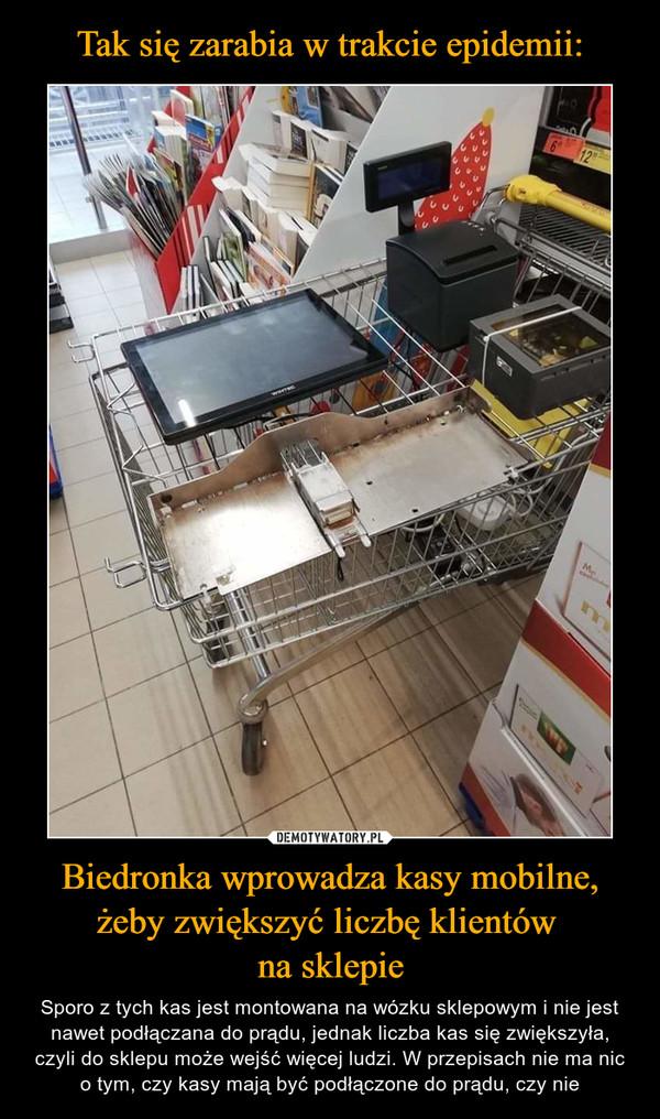 Biedronka wprowadza kasy mobilne, żeby zwiększyć liczbę klientów na sklepie – Sporo z tych kas jest montowana na wózku sklepowym i nie jest nawet podłączana do prądu, jednak liczba kas się zwiększyła, czyli do sklepu może wejść więcej ludzi. W przepisach nie ma nic o tym, czy kasy mają być podłączone do prądu, czy nie