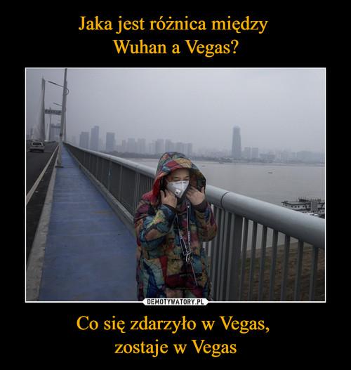 Jaka jest różnica między  Wuhan a Vegas? Co się zdarzyło w Vegas,  zostaje w Vegas