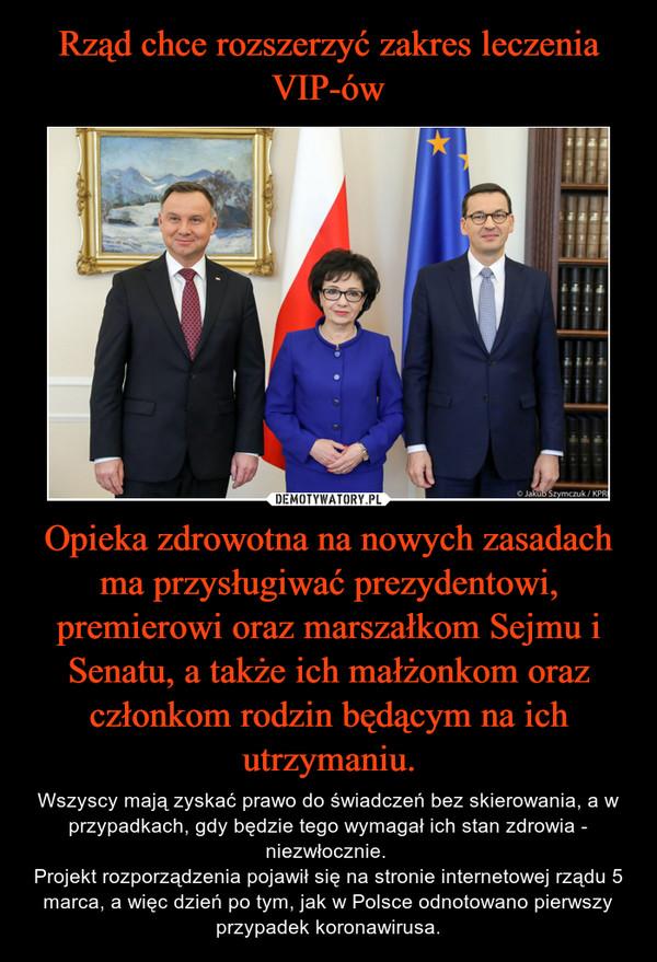 Opieka zdrowotna na nowych zasadach ma przysługiwać prezydentowi, premierowi oraz marszałkom Sejmu i Senatu, a także ich małżonkom oraz członkom rodzin będącym na ich utrzymaniu. – Wszyscy mają zyskać prawo do świadczeń bez skierowania, a w przypadkach, gdy będzie tego wymagał ich stan zdrowia - niezwłocznie. Projekt rozporządzenia pojawił się na stronie internetowej rządu 5 marca, a więc dzień po tym, jak w Polsce odnotowano pierwszy przypadek koronawirusa.