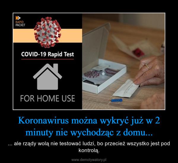 Koronawirus można wykryć już w 2 minuty nie wychodząc z domu... – ... ale rządy wolą nie testować ludzi, bo przecież wszystko jest pod kontrolą.