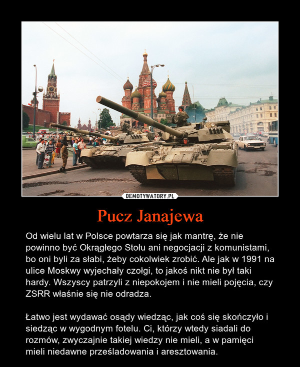 Pucz Janajewa – Od wielu lat w Polsce powtarza się jak mantrę, że nie powinno być Okrągłego Stołu ani negocjacji z komunistami, bo oni byli za słabi, żeby cokolwiek zrobić. Ale jak w 1991 na ulice Moskwy wyjechały czołgi, to jakoś nikt nie był taki hardy. Wszyscy patrzyli z niepokojem i nie mieli pojęcia, czy ZSRR właśnie się nie odradza.Łatwo jest wydawać osądy wiedząc, jak coś się skończyło i siedząc w wygodnym fotelu. Ci, którzy wtedy siadali do rozmów, zwyczajnie takiej wiedzy nie mieli, a w pamięci mieli niedawne prześladowania i aresztowania.