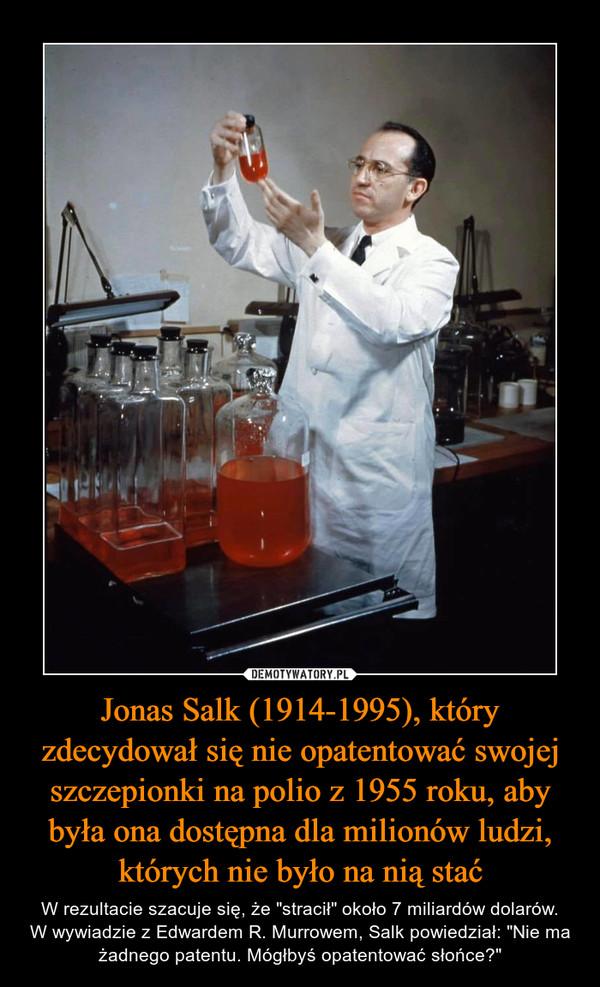 """Jonas Salk (1914-1995), który zdecydował się nie opatentować swojej szczepionki na polio z 1955 roku, aby była ona dostępna dla milionów ludzi, których nie było na nią stać – W rezultacie szacuje się, że """"stracił"""" około 7 miliardów dolarów.W wywiadzie z Edwardem R. Murrowem, Salk powiedział: """"Nie ma żadnego patentu. Mógłbyś opatentować słońce?"""""""