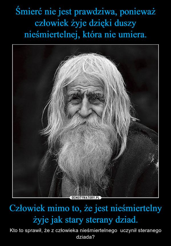 Człowiek mimo to, że jest nieśmiertelny żyje jak stary sterany dziad. – Kto to sprawił, że z człowieka nieśmiertelnego  uczynił steranego dziada?