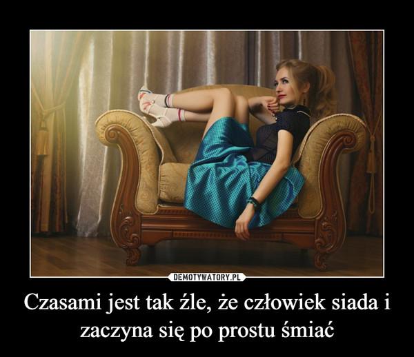 Czasami jest tak źle, że człowiek siada i zaczyna się po prostu śmiać –