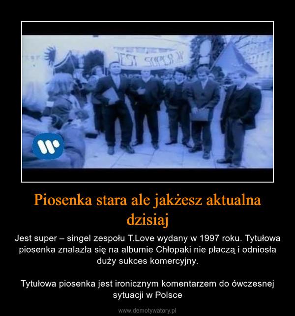 Piosenka stara ale jakżesz aktualna dzisiaj – Jest super – singel zespołu T.Love wydany w 1997 roku. Tytułowa piosenka znalazła się na albumie Chłopaki nie płaczą i odniosła duży sukces komercyjny.Tytułowa piosenka jest ironicznym komentarzem do ówczesnej sytuacji w Polsce