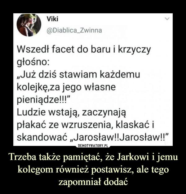 """Trzeba także pamiętać, że Jarkowi i jemu kolegom również postawisz, ale tego zapomniał dodać –  Wszedł facet do baru i krzyczy głośno:""""Już dziś stawiam każdemu kolejkę,za jego własne pieniądze!!!""""Ludzie wstają, zaczynają płakać ze wzruszenia, klaskać i skandować """"Jarosław!!Jarosław!!"""""""