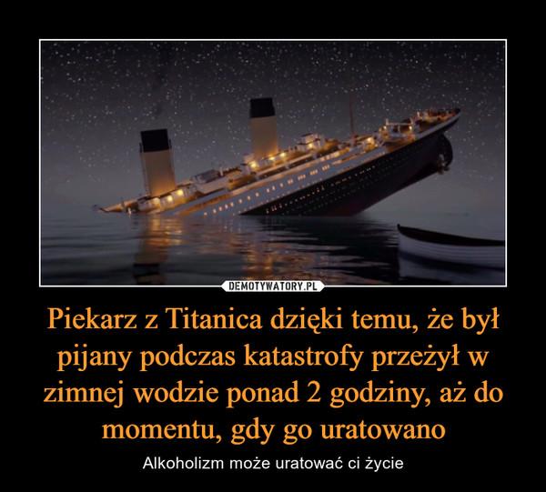 Piekarz z Titanica dzięki temu, że był pijany podczas katastrofy przeżył w zimnej wodzie ponad 2 godziny, aż do momentu, gdy go uratowano – Alkoholizm może uratować ci życie