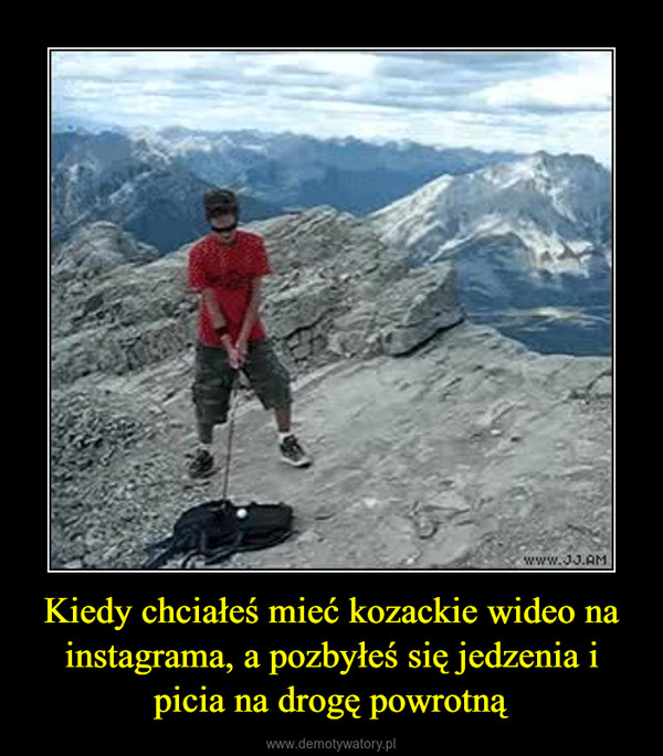 Kiedy chciałeś mieć kozackie wideo na instagrama, a pozbyłeś się jedzenia i picia na drogę powrotną –