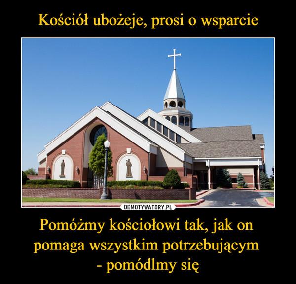 Pomóżmy kościołowi tak, jak on pomaga wszystkim potrzebującym - pomódlmy się –