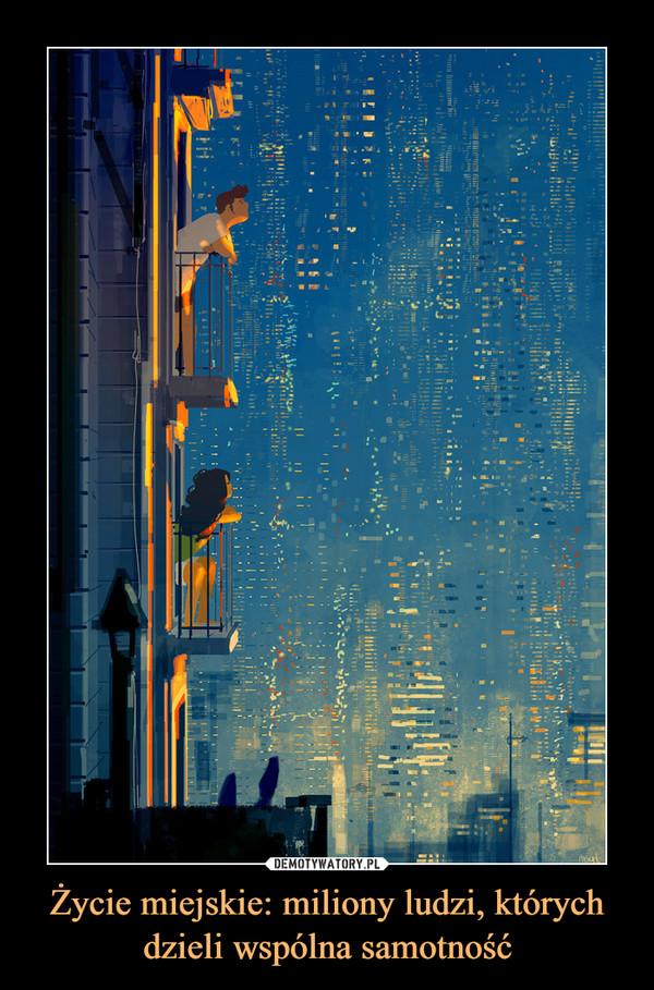 Życie miejskie: miliony ludzi, których dzieli wspólna samotność –