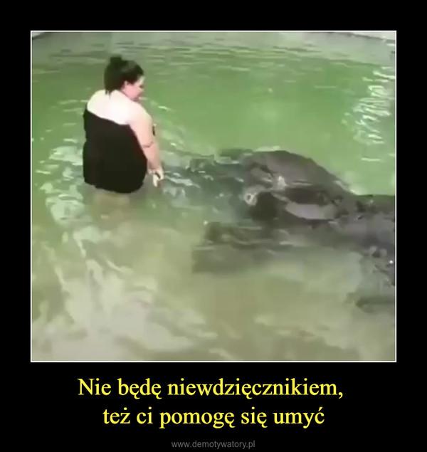 Nie będę niewdzięcznikiem, też ci pomogę się umyć –