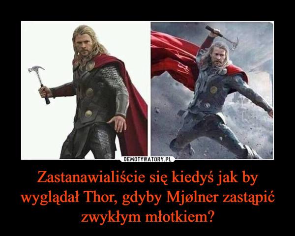 Zastanawialiście się kiedyś jak by wyglądał Thor, gdyby Mjølner zastąpić zwykłym młotkiem? –