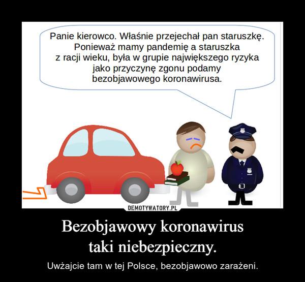 Bezobjawowy koronawirustaki niebezpieczny. – Uwżajcie tam w tej Polsce, bezobjawowo zarażeni.