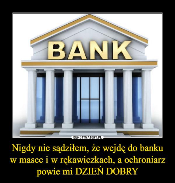 Nigdy nie sądziłem, że wejdę do banku w masce i w rękawiczkach, a ochroniarz powie mi DZIEŃ DOBRY –