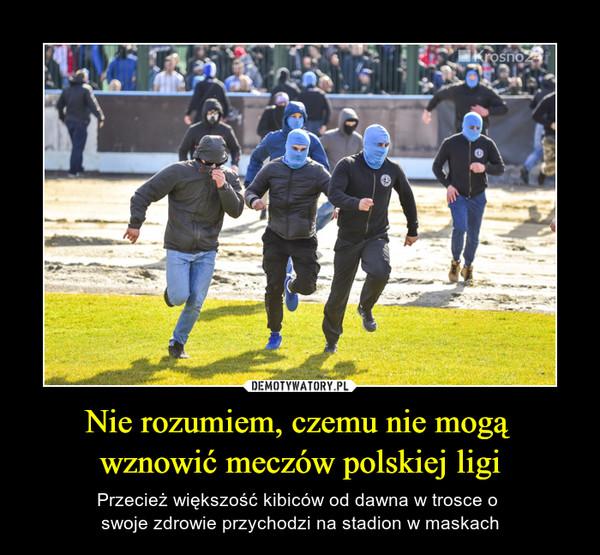Nie rozumiem, czemu nie mogą wznowić meczów polskiej ligi – Przecież większość kibiców od dawna w trosce o swoje zdrowie przychodzi na stadion w maskach