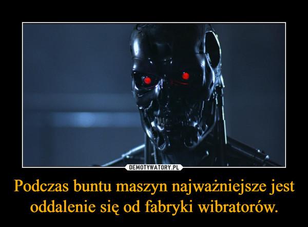 Podczas buntu maszyn najważniejsze jest oddalenie się od fabryki wibratorów. –