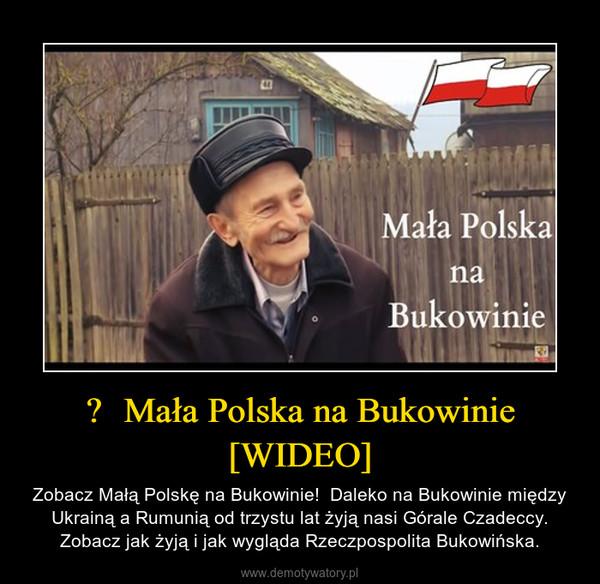 – Zobacz Małą Polskę na Bukowinie!  Daleko na Bukowinie między Ukrainą a Rumunią od trzystu lat żyją nasi Górale Czadeccy. Zobacz jak żyją i jak wygląda Rzeczpospolita Bukowińska.