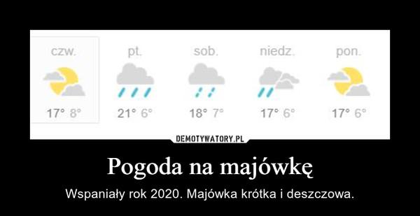 Pogoda na majówkę – Wspaniały rok 2020. Majówka krótka i deszczowa.