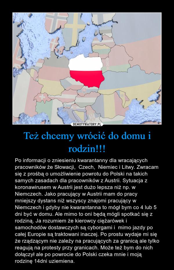Też chcemy wrócić do domu i rodzin!!! – Po informacji o zniesieniu kwarantanny dla wracających  pracowników że Słowacji,  Czech,  Niemiec i Litwy. Zwracam się z prośbą o umożliwienie powrotu do Polski na takich samych zasadach dla pracowników z Austrii. Sytuacja z koronawirusem w Austrii jest dużo lepsza niż np. w Niemczech. Jako pracujący w Austrii mam do pracy mniejszy dystans niż wszyscy znajomi pracujący w Niemczech i gdyby nie kwarantanna to mógł bym co 4 lub 5 dni być w domu. Ale mimo to oni będą mógli spotkać się z rodziną. Ja rozumiem że kierowcy ciężarówek i samochodów dostawczych są cyborgami i  mimo jazdy po całej Europie są traktowani inaczej. Po prostu wydaje mi się że rządzącym nie zależy na pracujących za granicą ale tylko reagują na protesty przy granicach. Może też bym do nich dołączył ale po powrocie do Polski czeka mnie i moją rodzinę 14dni uziemiena.