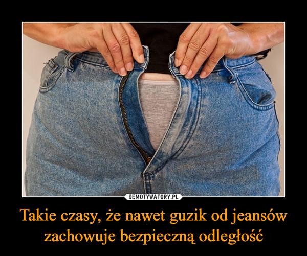 Takie czasy, że nawet guzik od jeansów zachowuje bezpieczną odległość –