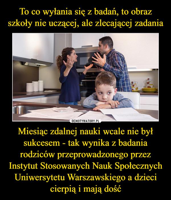 Miesiąc zdalnej nauki wcale nie był sukcesem - tak wynika z badania rodziców przeprowadzonego przez Instytut Stosowanych Nauk Społecznych Uniwersytetu Warszawskiego a dzieci cierpią i mają dość –