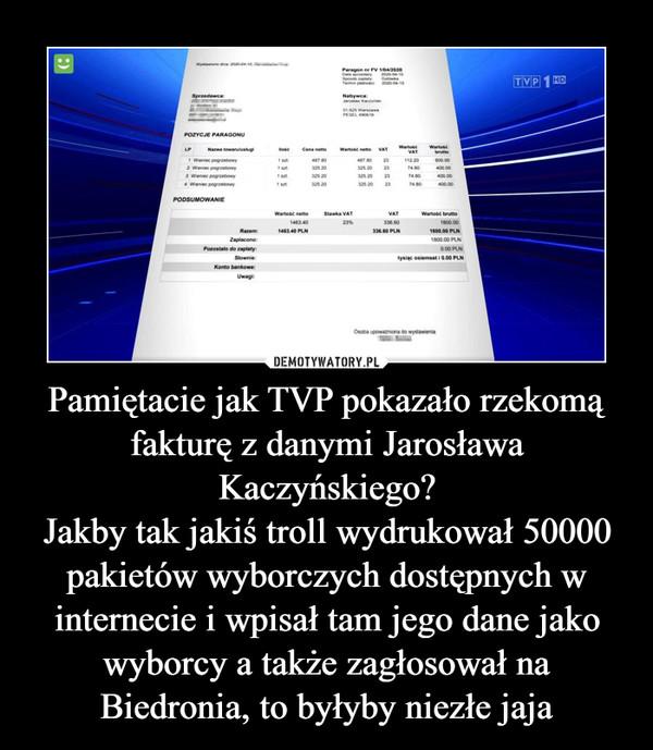 Pamiętacie jak TVP pokazało rzekomą fakturę z danymi Jarosława Kaczyńskiego?Jakby tak jakiś troll wydrukował 50000 pakietów wyborczych dostępnych w internecie i wpisał tam jego dane jako wyborcy a także zagłosował na Biedronia, to byłyby niezłe jaja –