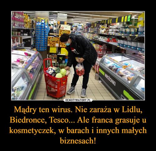 Mądry ten wirus. Nie zaraża w Lidlu, Biedronce, Tesco... Ale franca grasuje u kosmetyczek, w barach i innych małych biznesach!