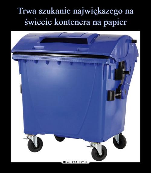Trwa szukanie największego na świecie kontenera na papier